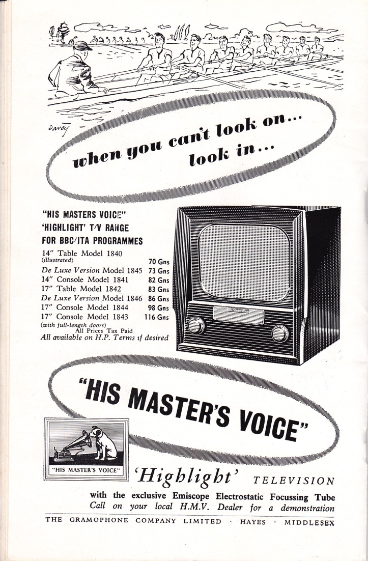 Pic 3a. An advertisement from the Oxford-Cambridge Boat Race Programme of 1956. Broadcasters have always covered the national institution that is the Boat Race with much greater constituency and enthusiasm than Henley Royal. The cheapest TV set was 70 Guineas (£71.75) but the average industrial worker earned only £10 17s 5d (£10.88) a week. The strange figures are in 'old money' http://resources.woodlands-junior.kent.sch.uk/customs/questions/moneyold.htm which the UK used between 1066 and 1971.